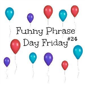 {Funny Phrase Day Friday} #24