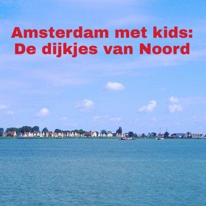 Amsterdam met kinderen, De oude dijkjes van Amsterdam Noord: musea, speeltuinen, parken, zwemplekken, actieve uitjes, kinderboerderijen, winkels, restaurants en nog veel meer