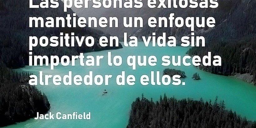 """""""Las personas exitosas mantienen un enfoque positivo en la vida sin importar lo que suceda alrededor de ellos."""" Jack Canfield"""