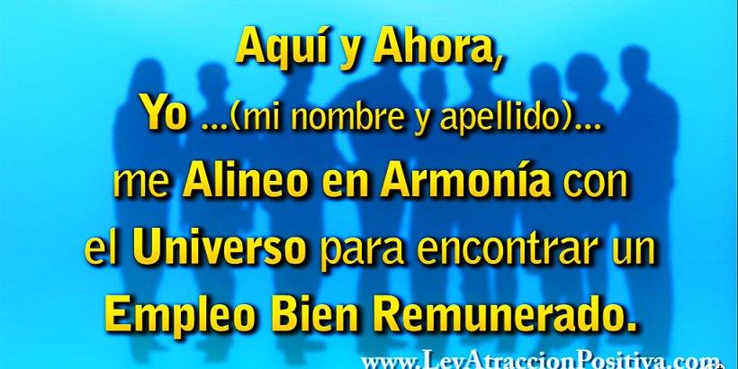 """""""¡Aquí y Ahora, Yo (mi nombre y apellido) me Alineo en Armonía con el Universo para encontrar un Empleo Bien Remunerado!"""""""