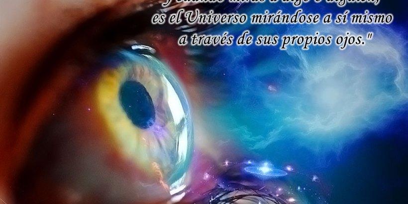 """""""Tus ojos son los ojos del Universo, y cuando miras a algo o alguien, es el Universo mirándose a sí mismo a través de sus propios ojos."""""""