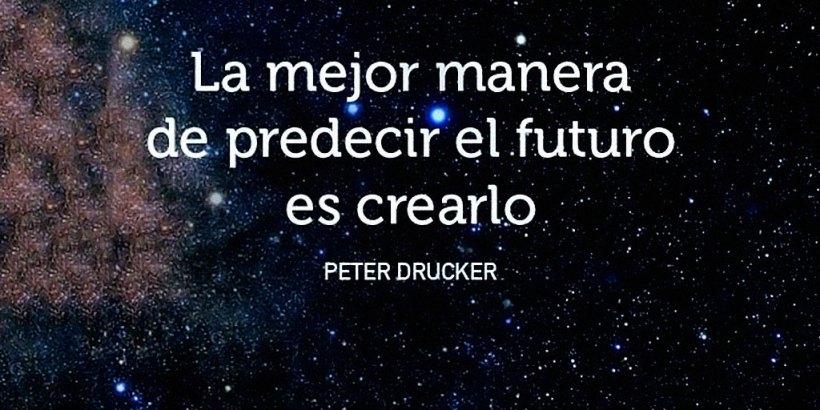 """""""La mejor manera de predecir el futuro es crearlo."""" Peter Drucker"""