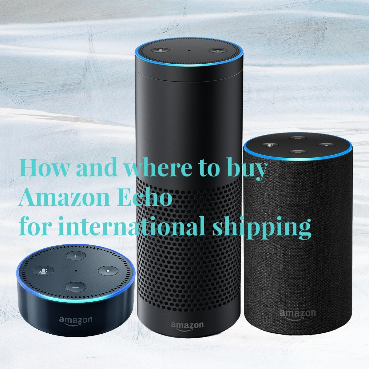 How and where to buy Amazon Echo for international shipping