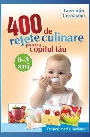 400 DE RETETE CULINARE PT COPILUL TĂU (0-3 ANI)
