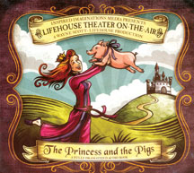 The Princess and the Pigs - Lifehouse Theater CD