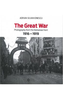 Album The Great War. Photography from the Roumanian Front 1916-1919 - Adrian-Silvan Ionescu