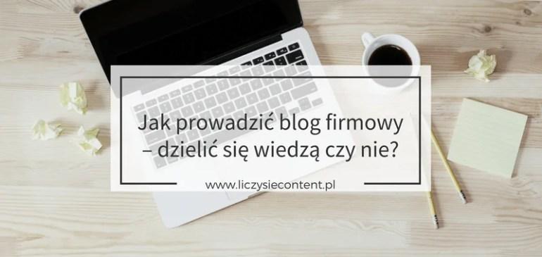 Jak prowadzić blog firmowy – dzielić się wiedzą czynie?