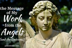 The Message of My Work—from the Angels (and the Unicorns)