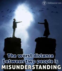 The worst distance between two people is MISUNDERSTANDING