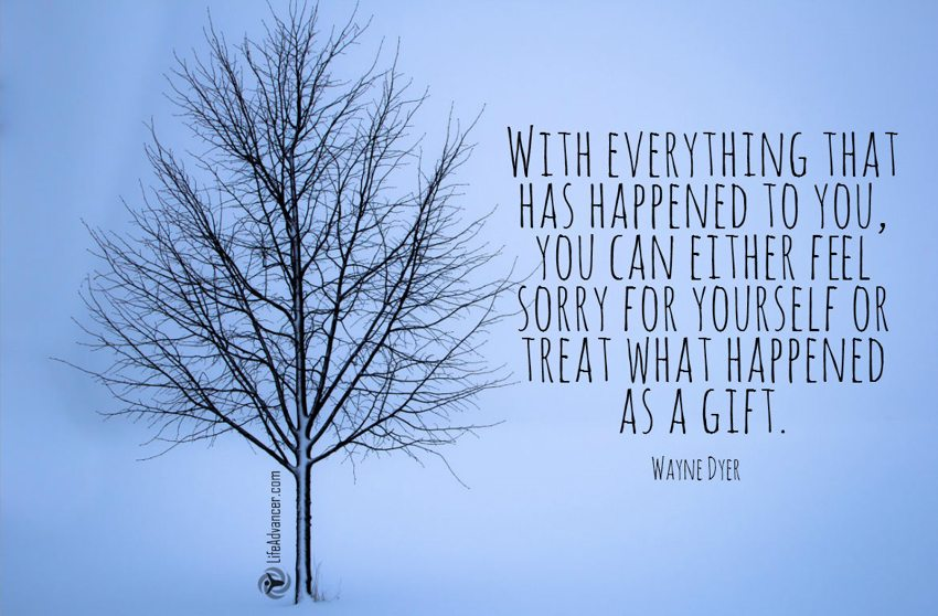 With everything that has happened to you, you can either feel sorry for yourself or treat what happened as a gift.