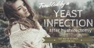 Troubled By A Yeast Infection After Hysterectomy? Get Rid Of It Once And For All