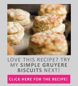 Love this recipe? Try my simple gruyere biscuits next!