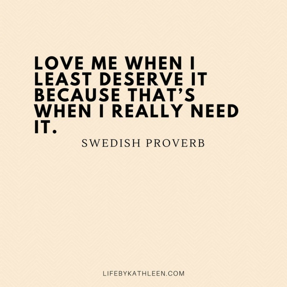 Love me when I least deserve it because that's when I really need it - Swedish Proverb
