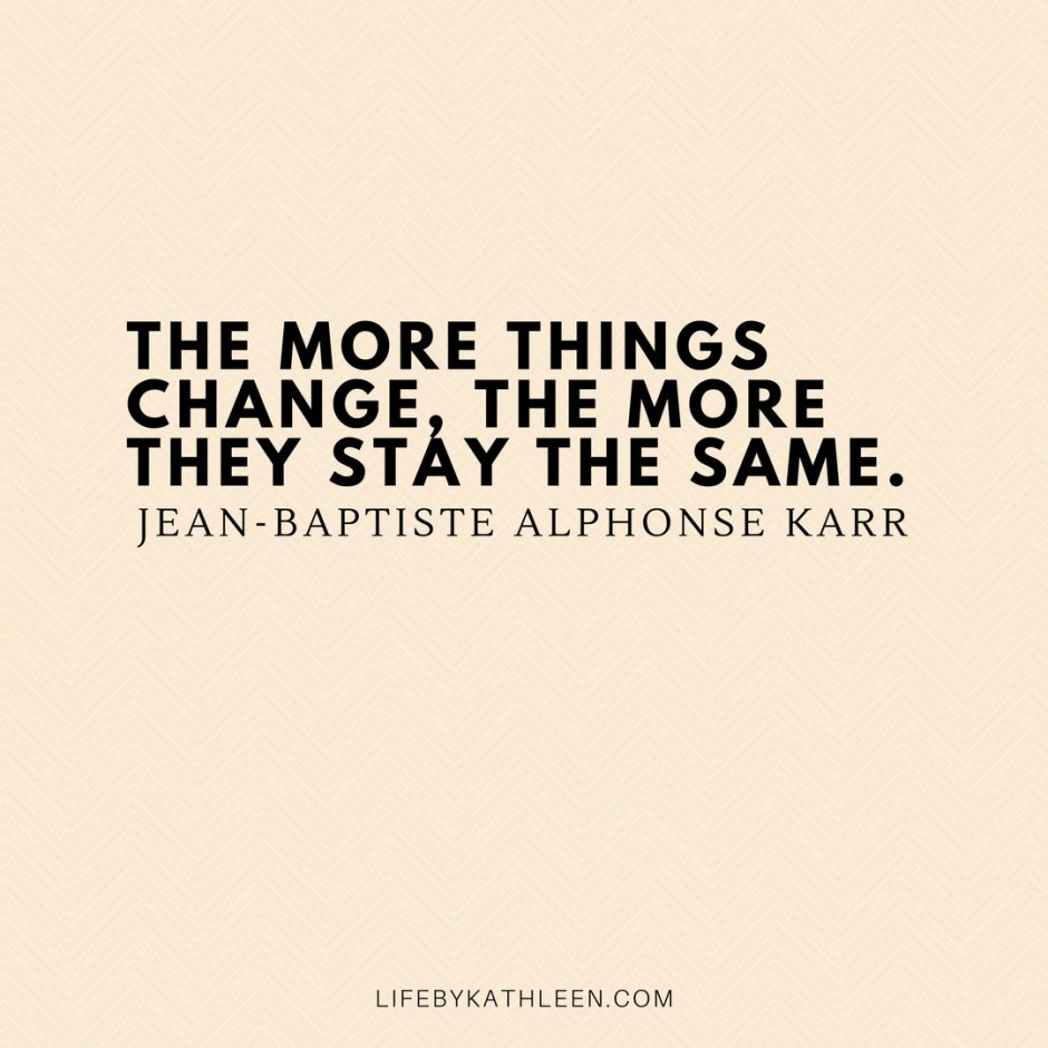 The more things change, the more they stay the same - Jean-Baptiste Alphonse Karr