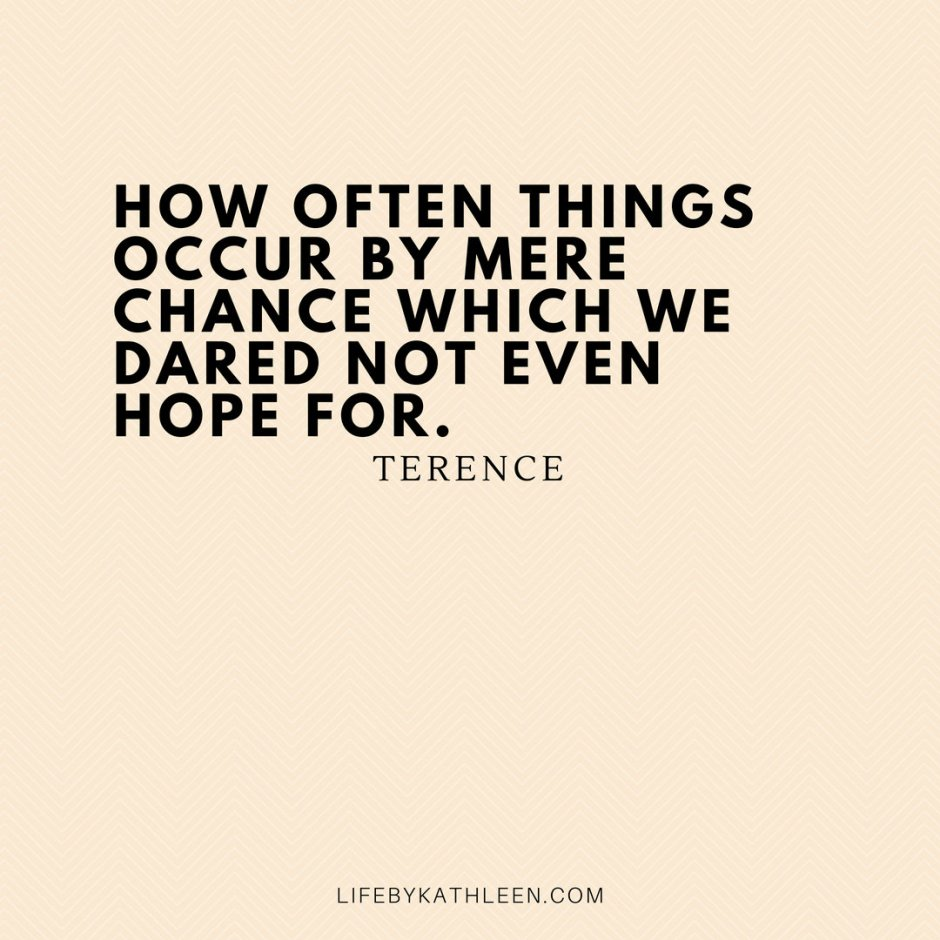 How often things occur by mere chance which we dared not even hope for - Terence