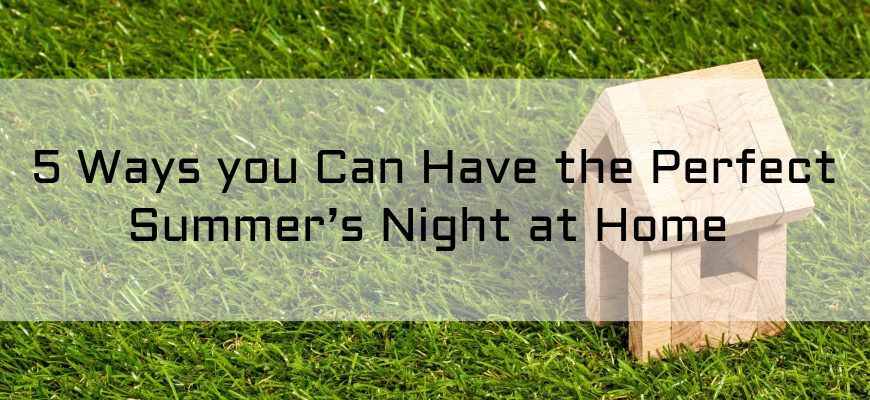 5 Ways you Can Have the Perfect Summer's Night at Home