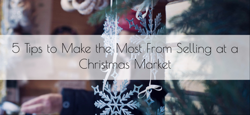 5 Tips to Make the Most from Selling at a Christmas Market