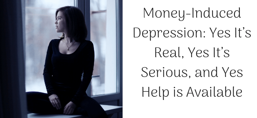 Money-Induced Depression: Yes It's Real, Yes It's Serious, and Yes Help is Available