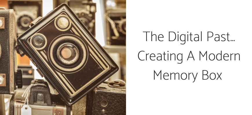 The Digital Past… Creating A Modern Memory Box