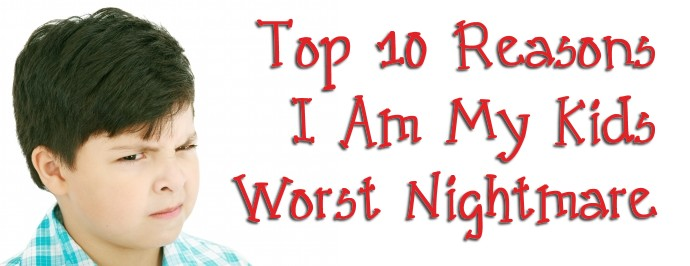 Top 10 Reasons I Am My Kids Worst Nightmare