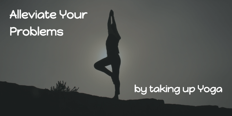Alleviate Your Problems by Taking Up Yoga