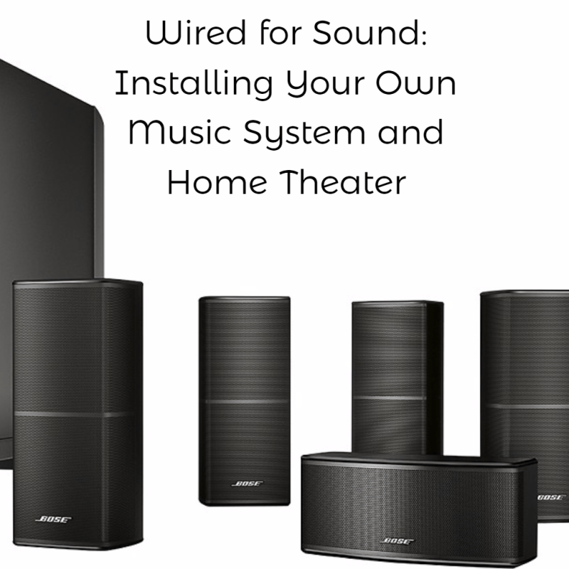 Wired for Sound: Installing Your Own Music System and Home Theater