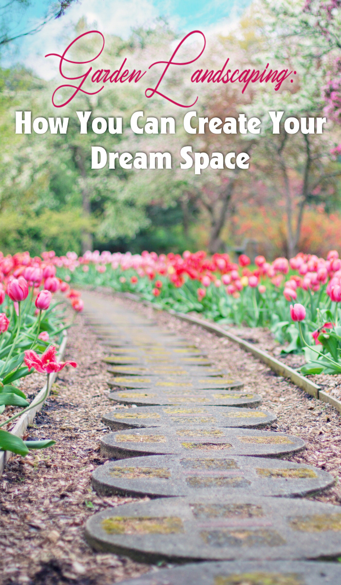 Garden Landscaping: How You Can Create Your Dream Space