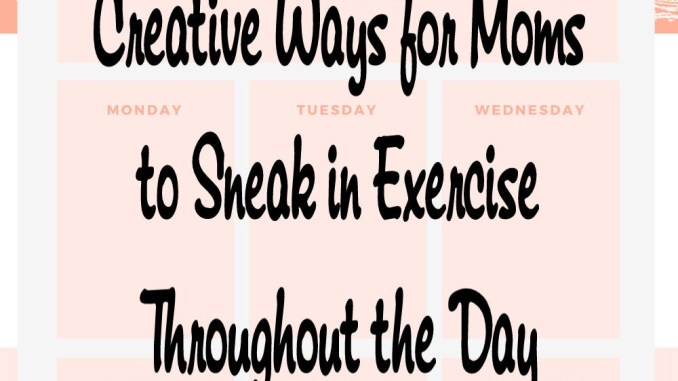 Creative Ways for Moms to Sneak in Exercise Throughout the Day