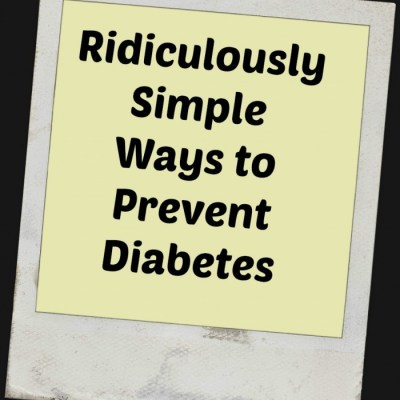 Ridiculously Simple Ways to Prevent Diabetes