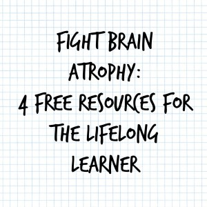 Fight Brain Atrophy:  4 Free Resources for the Lifelong Learner