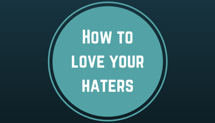 How to love your haters
