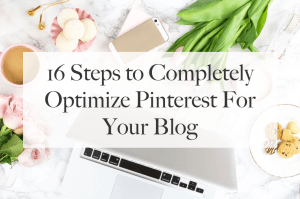 16 Steps to Completely Optimize Pinterest For Your Blog