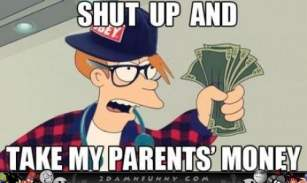 Shut up and take my parents money