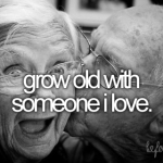 Grow Old With Someone…