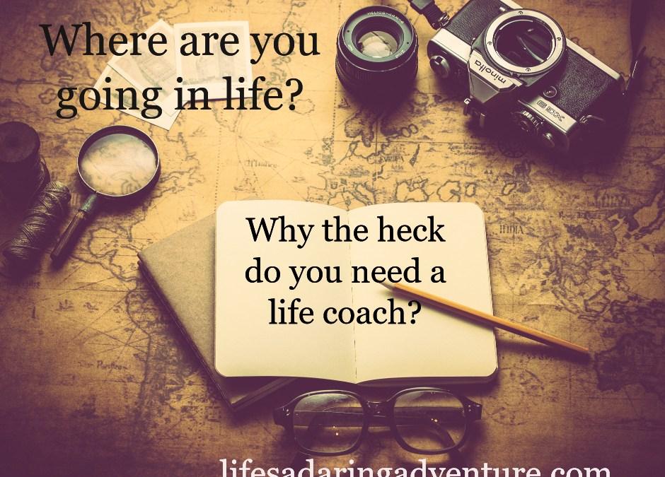 Why the heck do I need a life coach?