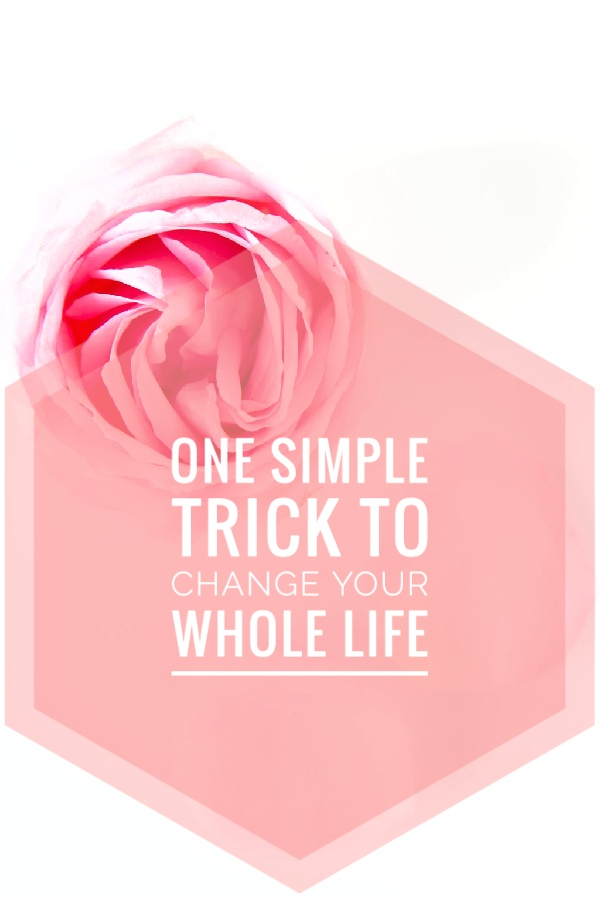 One Simple Trick To Change Your Whole Life