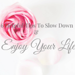 6 Helpful Tips To Slow Down And Enjoy Life