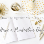 How To Organize Your Day To Have An Amazingly Productive Day