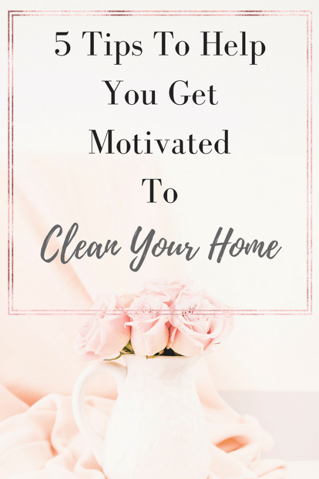 5 Tips To Get MotivatedTo Clean Your Home