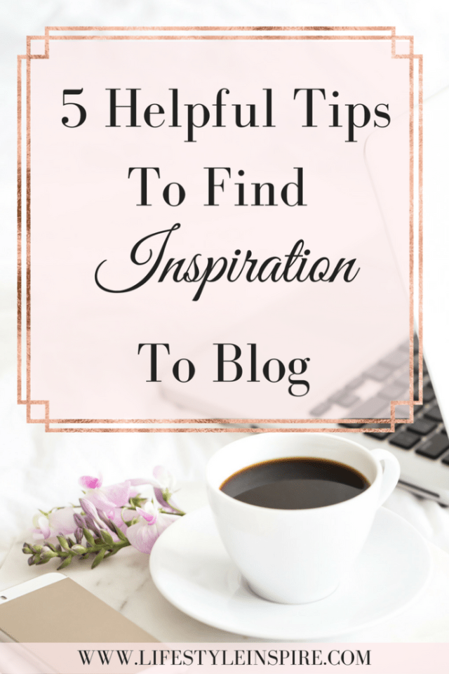 5 Helpful Tips To Find Inspiration To Blog