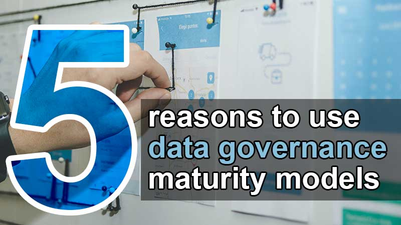 5 reasons to leverage data governance maturity model