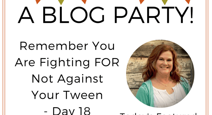 Remember You Are Fighting FOR Not Against Your Tween – Day 18