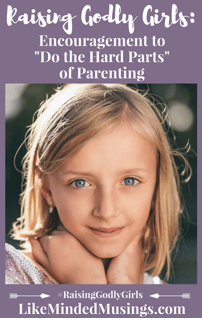 """Raising Godly Girls: Encouragement to """"Do the Hard Parts"""" of Parenting"""