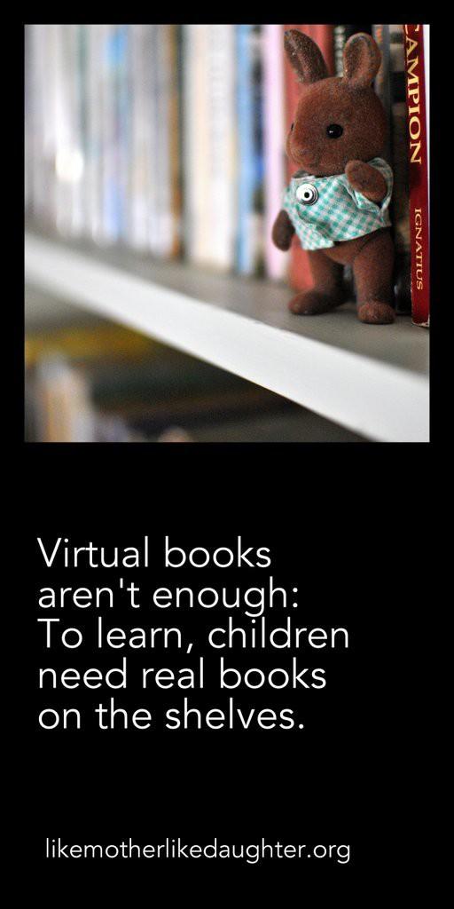 Children need real books on the shelves.