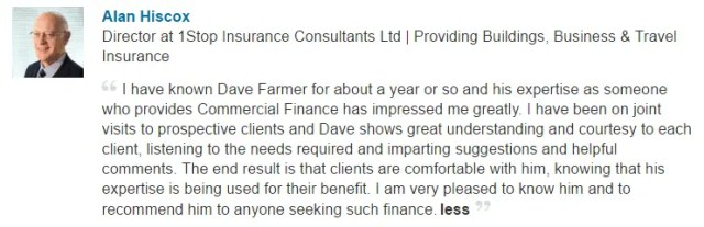 I have known Dave Farmer for about a year or so and his expertise as someone who provides Commercial Finance has impressed me greatly. I have been on joint visits to prospective clients and Dave shows great understanding and courtesy to each client, listening to the needs required and imparting suggestions and helpful comments. The end result is that clients are comfortable with him, knowing that his expertise is being used for their benefit. I am very pleased to know him and to recommend him to anyone seeking such finance