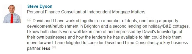 David and I have worked together on a number of deals, one being a property development/refurbishment in Brighton and a second lending on holiday/B&B cottages. I know both clients were well taken care of and impressed by David's knowledge of their own businesses and how the lenders he has available to him could help them move forward. I am delighted to consider David and Lime Consultancy a key business partner
