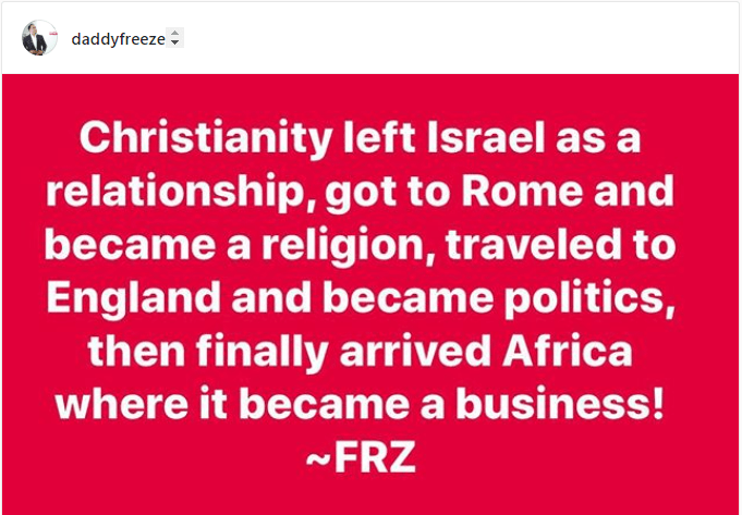 'Christianity left Israel as a relationship, got to Rome as a religion, travelled to England as a Politics, when it came to Africa it became a business' - Daddy Freeze