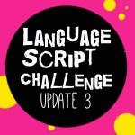 Language Script Challenge: Update 3
