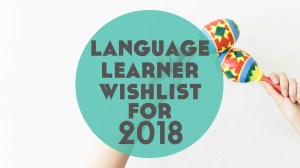 Language Learner Wishlist for 2018