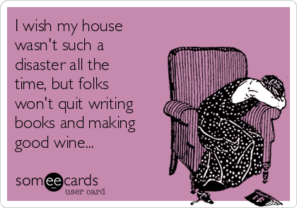 i-wish-my-house-wasnt-such-a-disaster-all-the-time-but-folks-wont-quit-writing-books-and-making-good-wine-d55b1